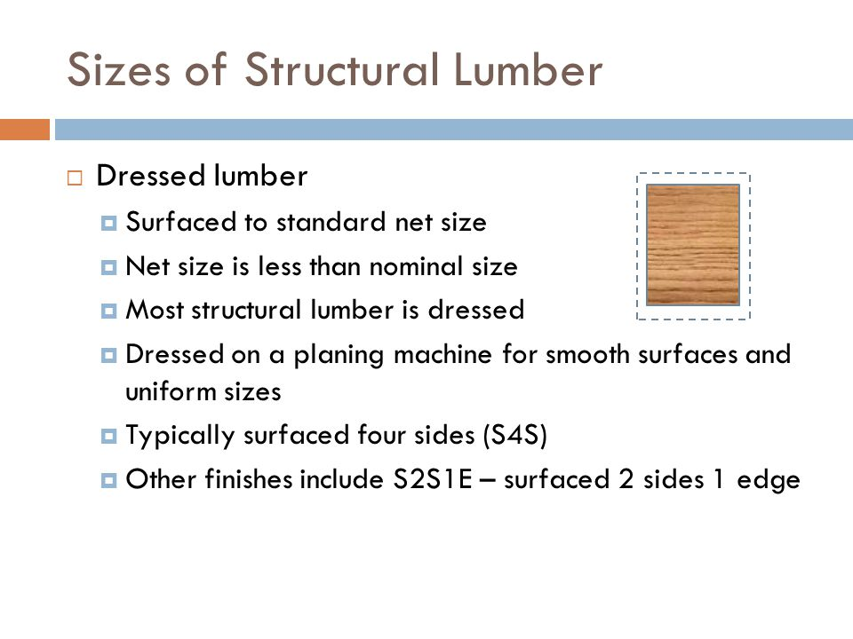 Sizes of Structural Lumber  Dressed lumber  Surfaced to standard net size  Net size is less than nominal size  Most structural lumber is dressed 