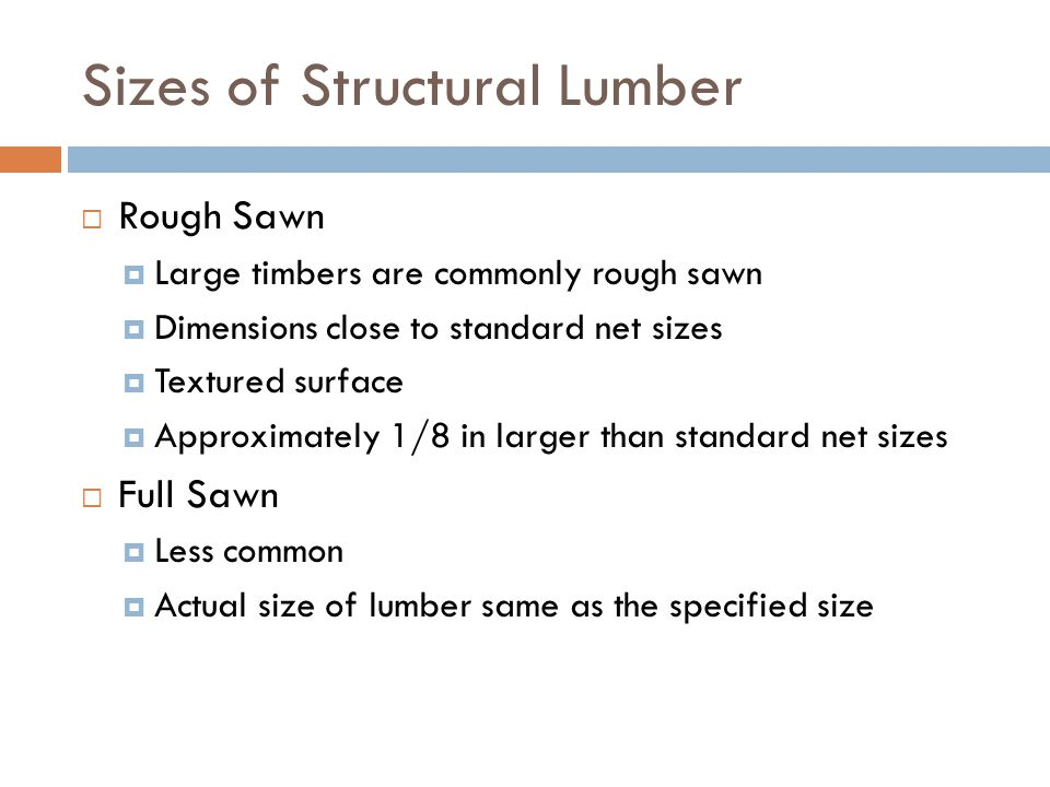 Sizes of Structural Lumber  Rough Sawn  Large timbers are commonly rough sawn  Dimensions close to standard net sizes  Textured surface  Approxim
