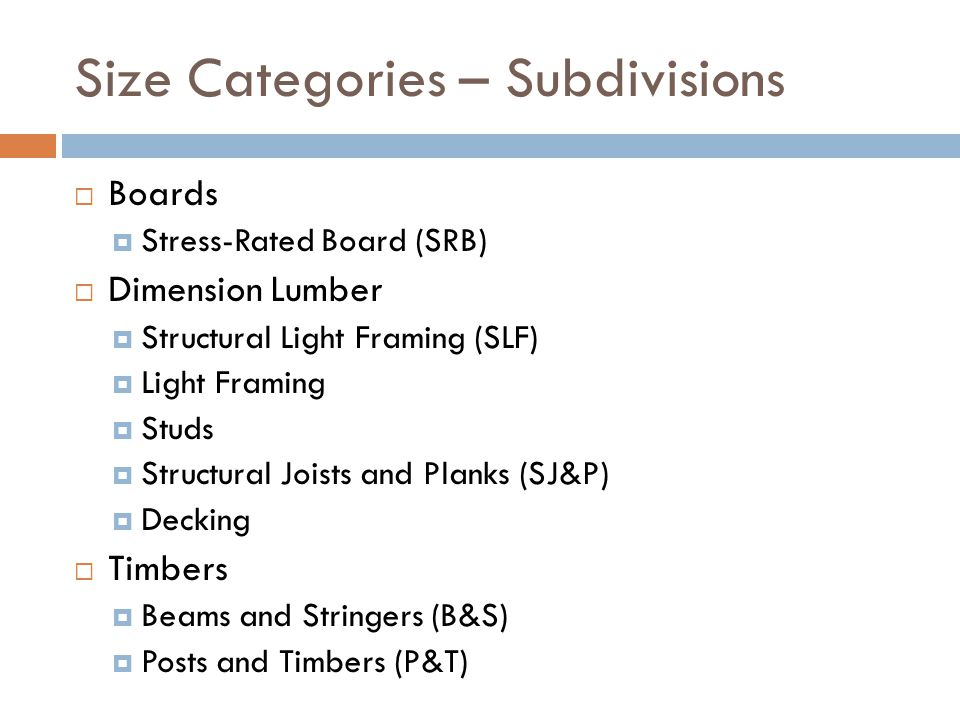 Size Categories – Subdivisions  Boards  Stress-Rated Board (SRB)  Dimension Lumber  Structural Light Framing (SLF)  Light Framing  Studs  Struc
