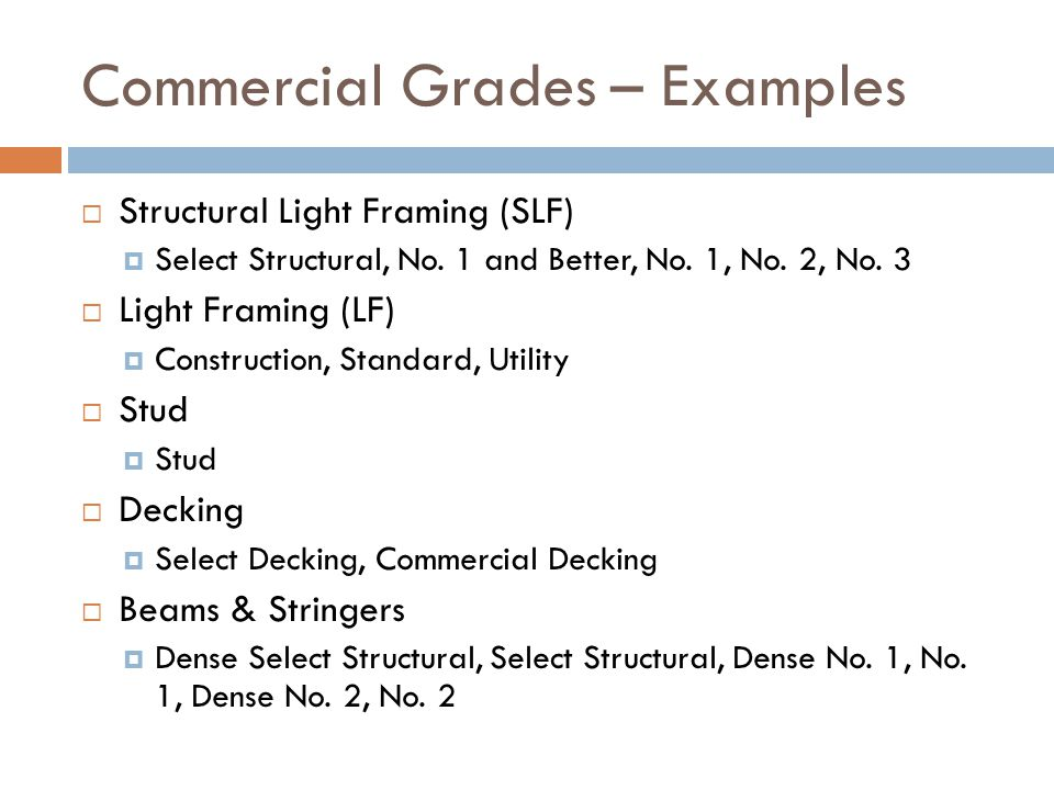 Commercial Grades – Examples  Structural Light Framing (SLF)  Select Structural, No. 1 and Better, No. 1, No. 2, No. 3  Light Framing (LF)  Constr