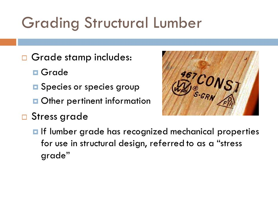 Grading Structural Lumber  Grade stamp includes:  Grade  Species or species group  Other pertinent information  Stress grade  If lumber grade ha