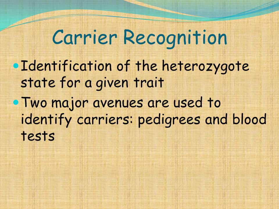 Carrier Recognition Identification of the heterozygote state for a given trait Two major avenues are used to identify carriers: pedigrees and blood te