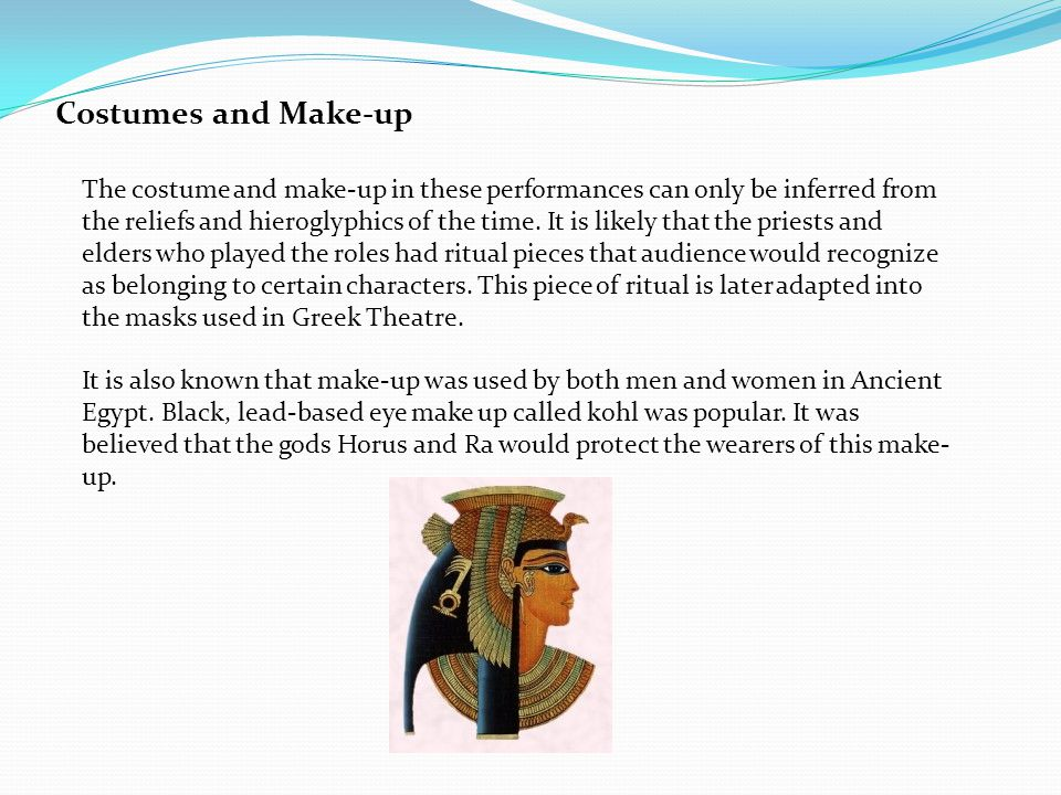 Costumes and Make-up The costume and make-up in these performances can only be inferred from the reliefs and hieroglyphics of the time.