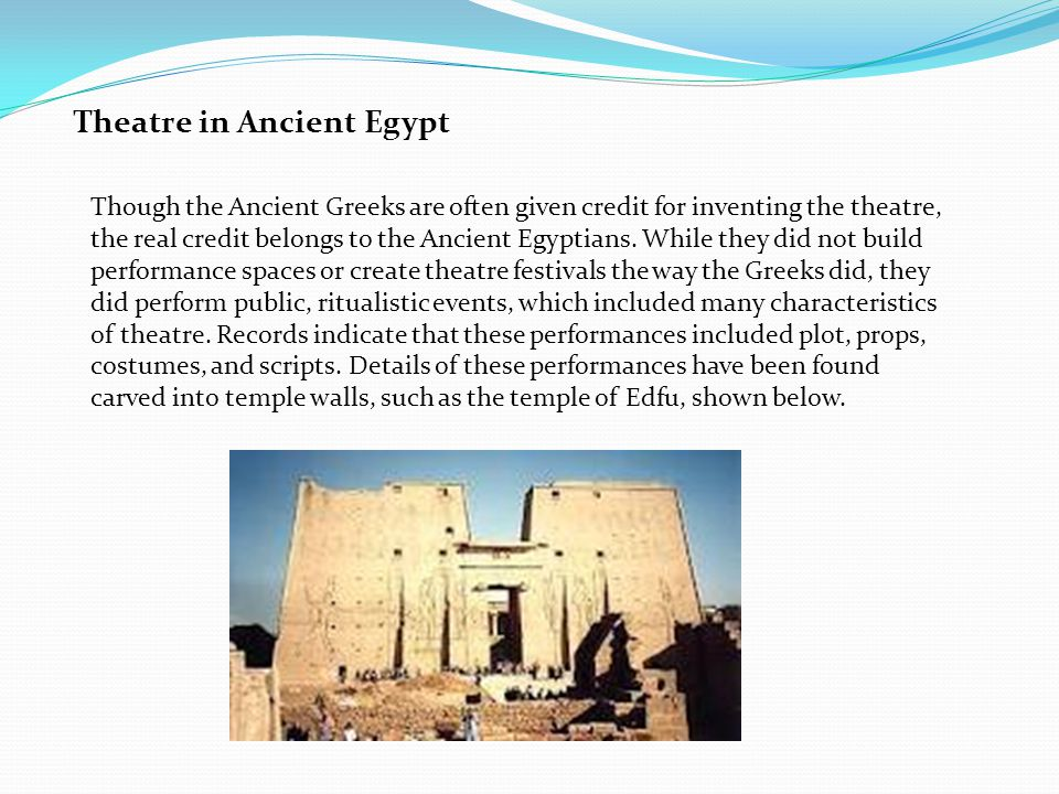 Theatre in Ancient Egypt Though the Ancient Greeks are often given credit for inventing the theatre, the real credit belongs to the Ancient Egyptians.