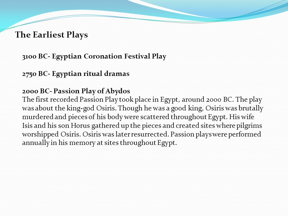 The Earliest Plays 3100 BC- Egyptian Coronation Festival Play 2750 BC- Egyptian ritual dramas 2000 BC- Passion Play of Abydos The first recorded Passion Play took place in Egypt, around 2000 BC.