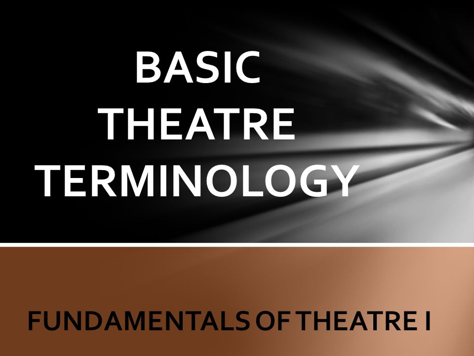 BASIC THEATRE TERMINOLOGY FUNDAMENTALS OF THEATRE I