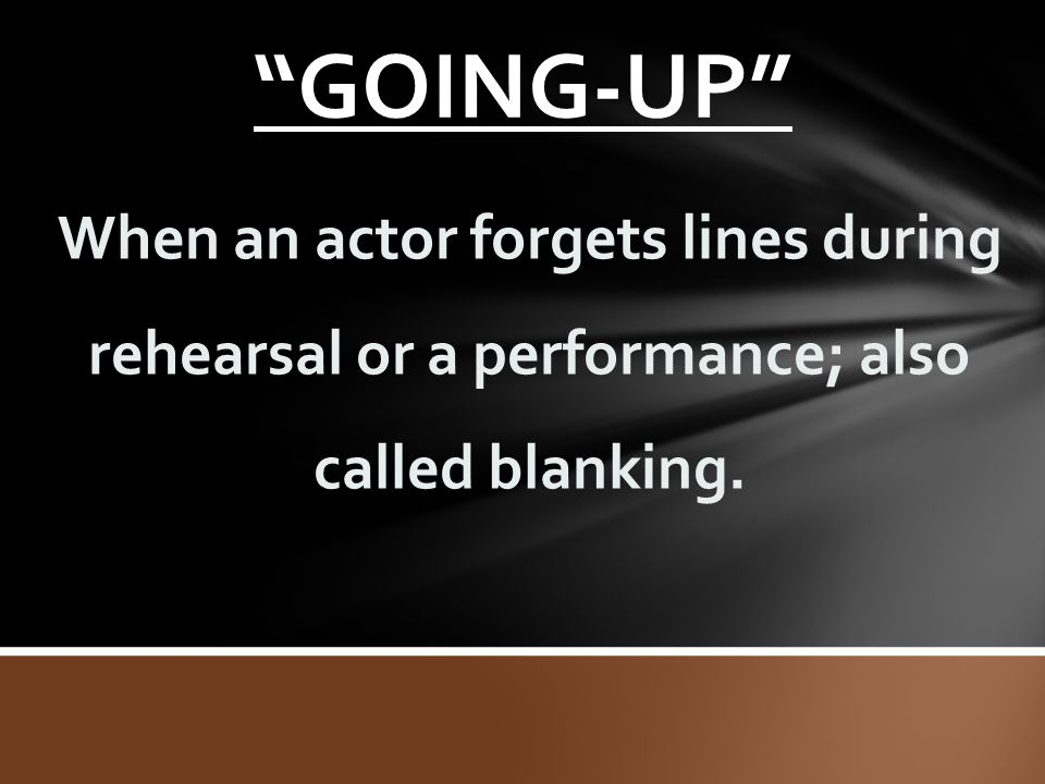 """GOING-UP"" When an actor forgets lines during rehearsal or a performance; also called blanking."