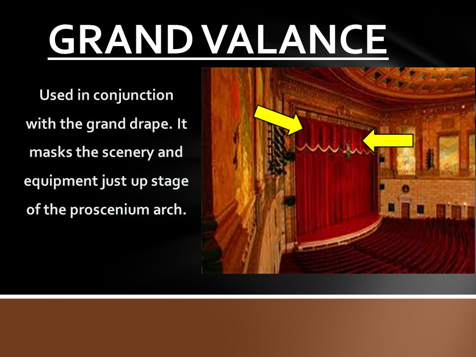 GRAND VALANCE Used in conjunction with the grand drape. It masks the scenery and equipment just up stage of the proscenium arch.