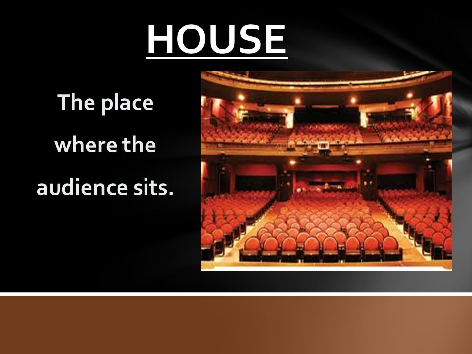 HOUSE The place where the audience sits.