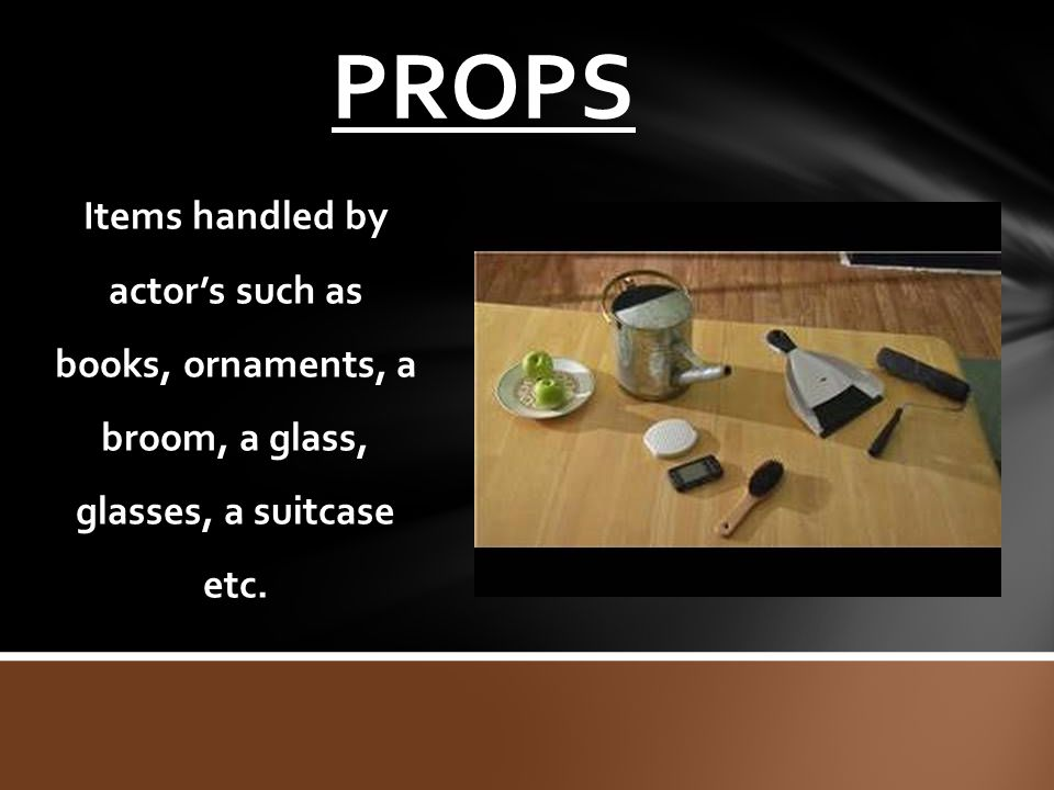 PROPS Items handled by actor's such as books, ornaments, a broom, a glass, glasses, a suitcase etc.