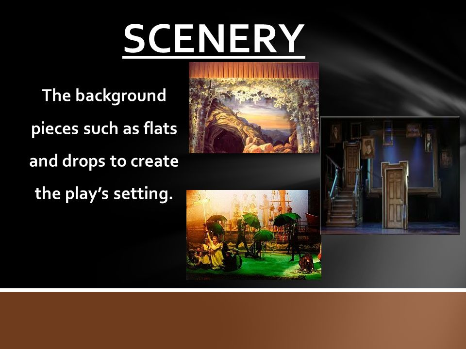 SCENERY The background pieces such as flats and drops to create the play's setting.