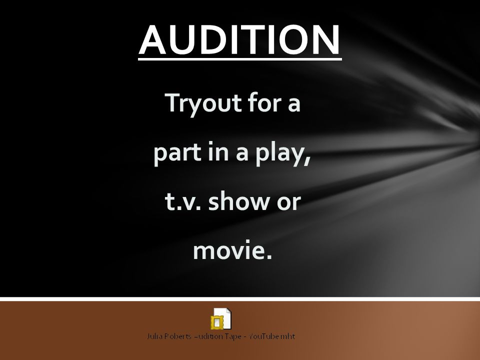 AUDITION Tryout for a part in a play, t.v. show or movie.