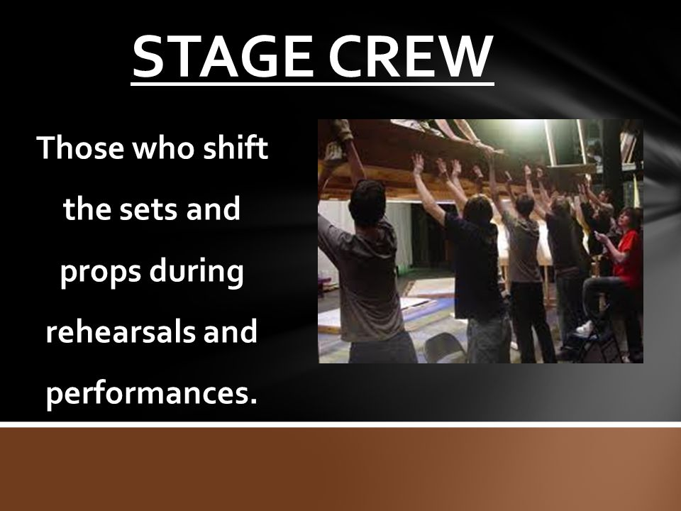 STAGE CREW Those who shift the sets and props during rehearsals and performances.