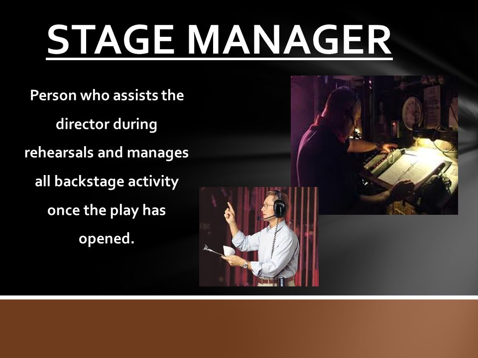 STAGE MANAGER Person who assists the director during rehearsals and manages all backstage activity once the play has opened.
