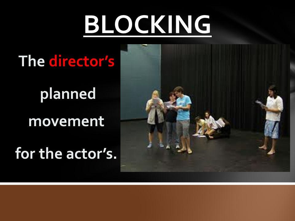 BLOCKING The director's planned movement for the actor's.