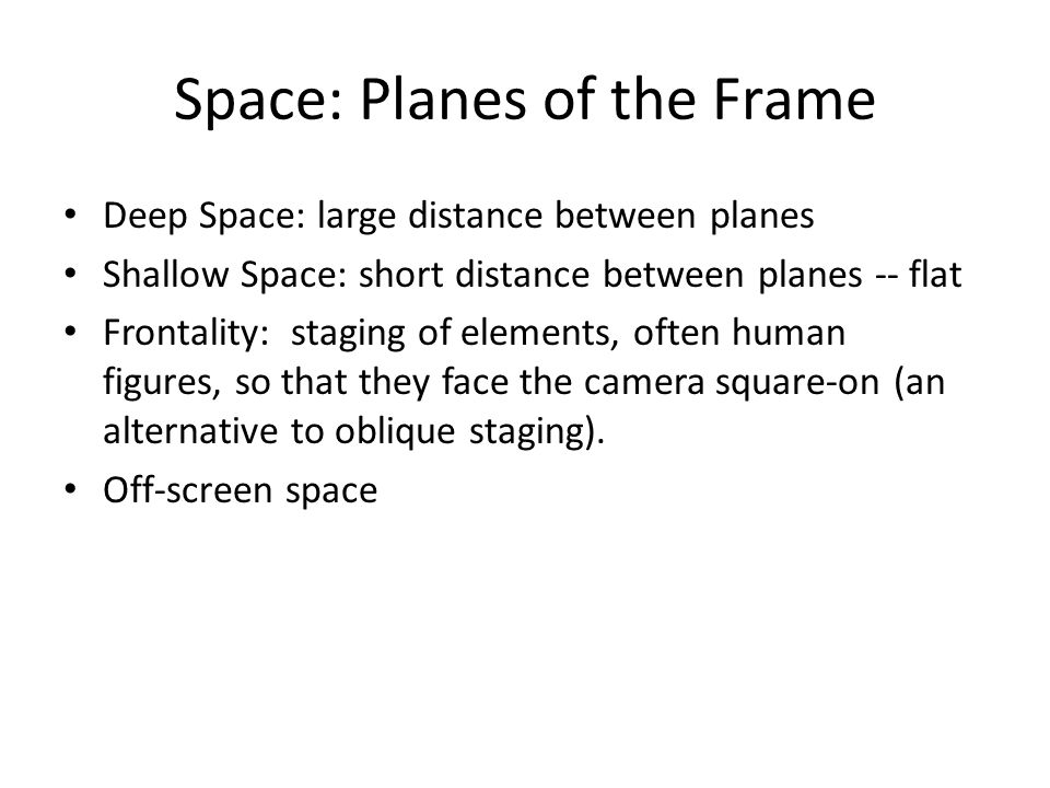 Space: Planes of the Frame Deep Space: large distance between planes Shallow Space: short distance between planes -- flat Frontality: staging of elements, often human figures, so that they face the camera square-on (an alternative to oblique staging).