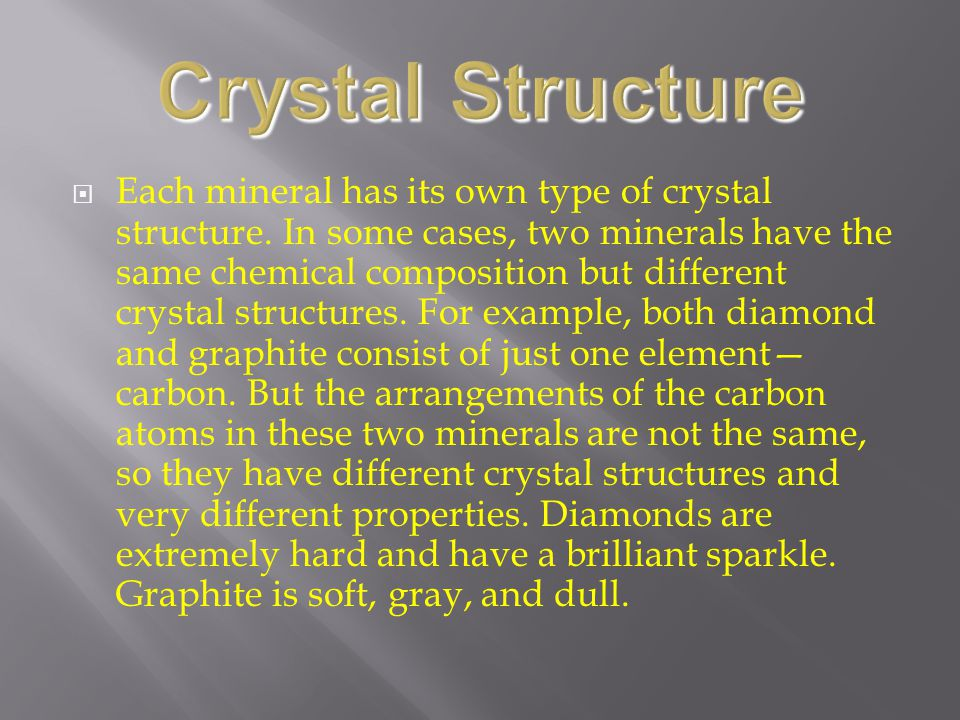  Each mineral has its own type of crystal structure. In some cases, two minerals have the same chemical composition but different crystal structures.
