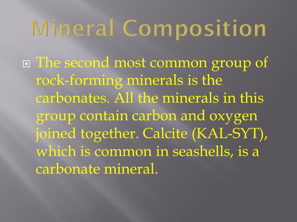 Mineral Composition  The second most common group of rock-forming minerals is the carbonates. All the minerals in this group contain carbon and oxyge