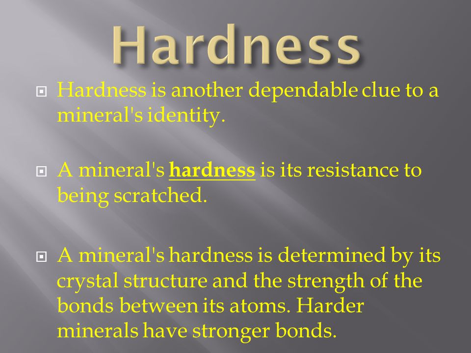  Hardness is another dependable clue to a mineral's identity.  A mineral's hardness is its resistance to being scratched.  A mineral's hardness is