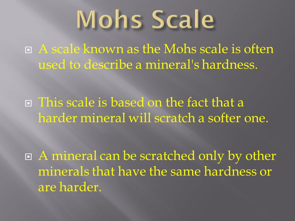  A scale known as the Mohs scale is often used to describe a mineral's hardness.  This scale is based on the fact that a harder mineral will scratch