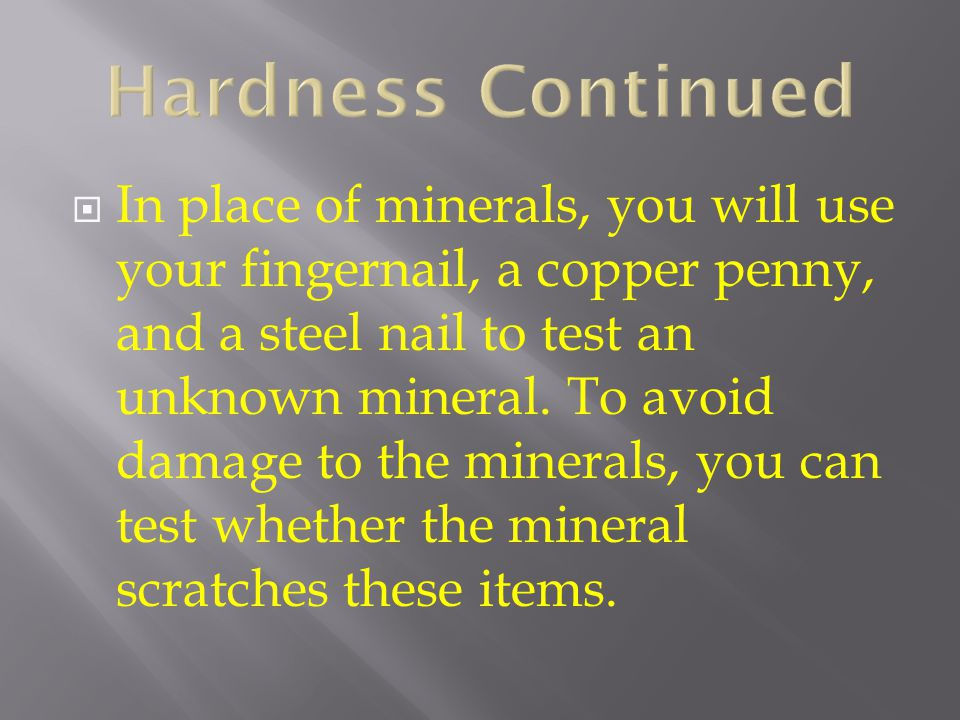 Hardness Continued  In place of minerals, you will use your fingernail, a copper penny, and a steel nail to test an unknown mineral. To avoid damage