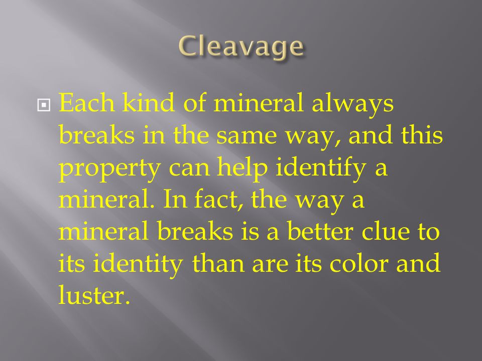  Each kind of mineral always breaks in the same way, and this property can help identify a mineral. In fact, the way a mineral breaks is a better clu