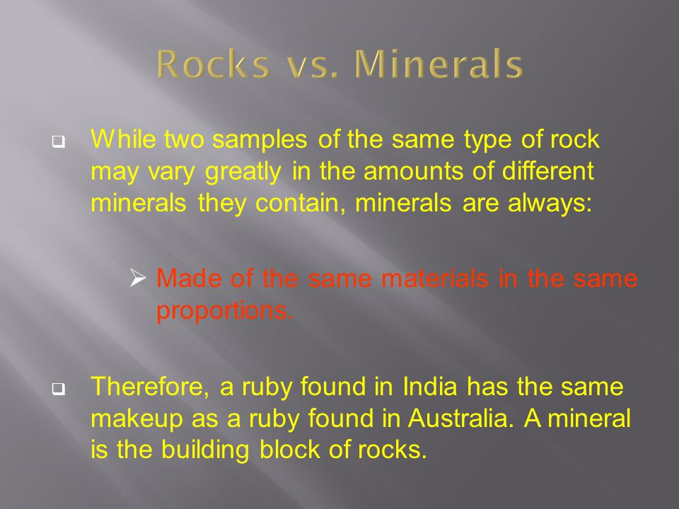  While two samples of the same type of rock may vary greatly in the amounts of different minerals they contain, minerals are always:  Made of the sa