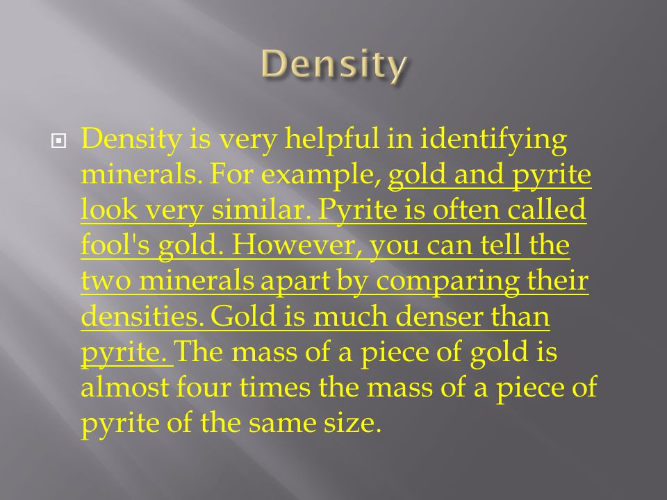  Density is very helpful in identifying minerals. For example, gold and pyrite look very similar. Pyrite is often called fool's gold. However, you ca