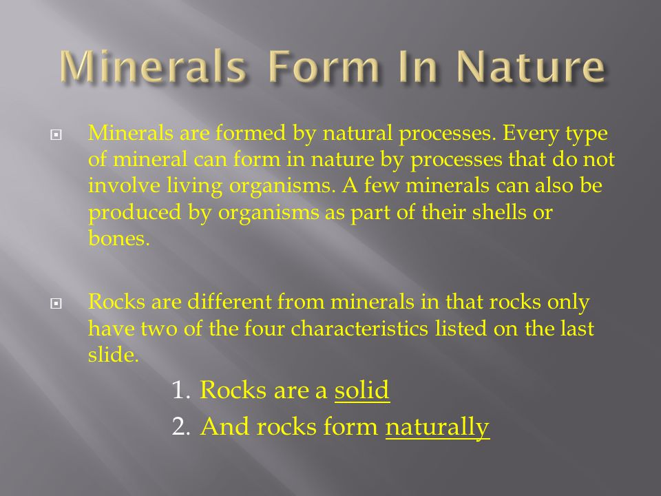  Minerals are formed by natural processes. Every type of mineral can form in nature by processes that do not involve living organisms. A few minerals
