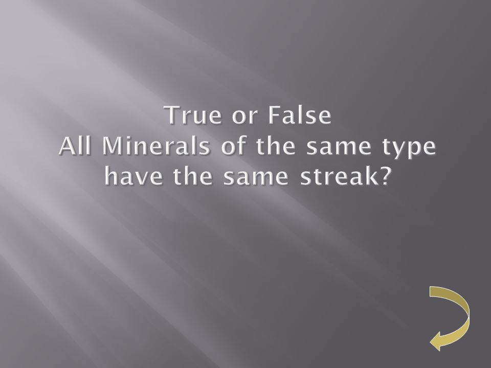True or False All Minerals of the same type have the same streak?