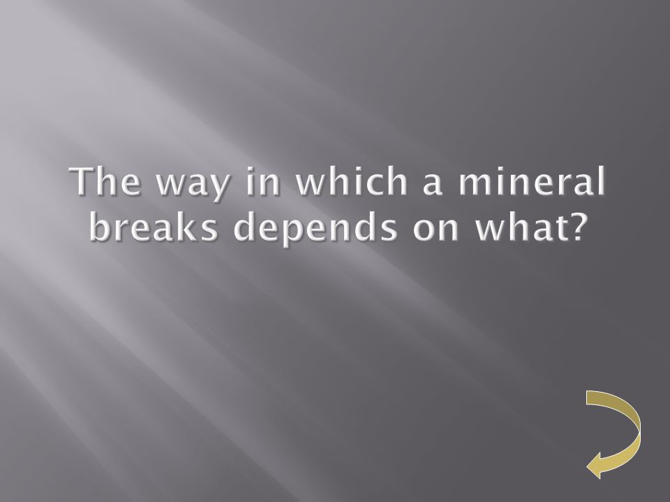 The way in which a mineral breaks depends on what The way in which a mineral breaks depends on what?