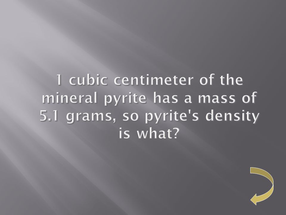 1 cubic centimeter of the mineral pyrite has a mass of 5.1 grams, so pyrite's density 1 cubic centimeter of the mineral pyrite has a mass of 5.1 grams