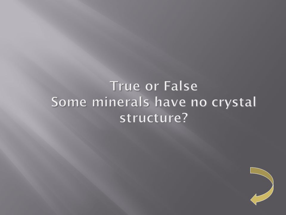 True or False Some minerals have no crystal structure?