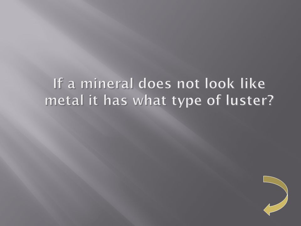 If a mineral does not look like metal it has what type of luster?