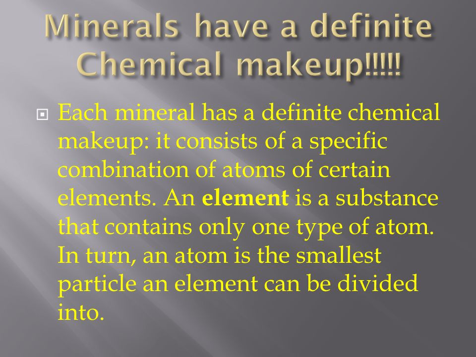  Each mineral has a definite chemical makeup: it consists of a specific combination of atoms of certain elements. An element is a substance that cont