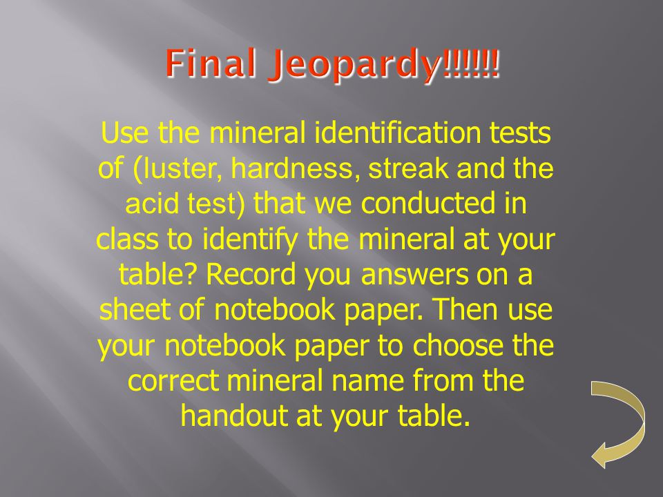 Final Jeopardy!!!!!! Use the mineral identification tests of ( luster, hardness, streak and the acid test) that we conducted in class to identify the