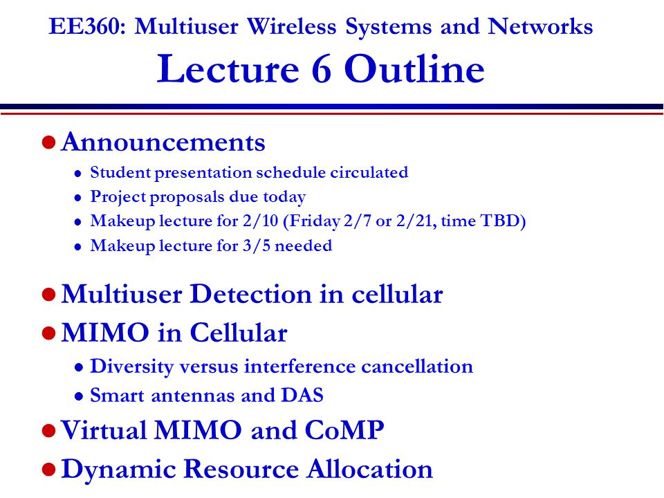 EE360: Multiuser Wireless Systems and Networks Lecture 6 Outline Announcements l Student presentation schedule circulated l Project proposals due today l Makeup lecture for 2/10 (Friday 2/7 or 2/21, time TBD) l Makeup lecture for 3/5 needed Multiuser Detection in cellular MIMO in Cellular l Diversity versus interference cancellation l Smart antennas and DAS Virtual MIMO and CoMP Dynamic Resource Allocation