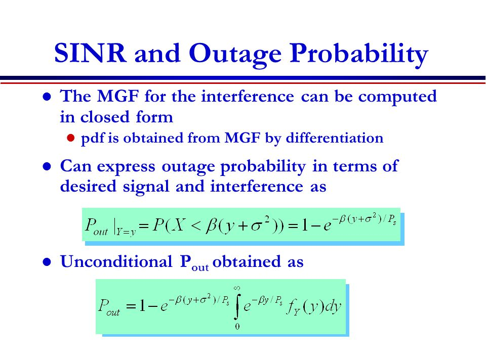 SINR and Outage Probability The MGF for the interference can be computed in closed form pdf is obtained from MGF by differentiation Can express outage probability in terms of desired signal and interference as Unconditional P out obtained as Obtain closed-form expressions for most fading distributions
