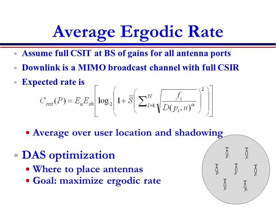 Average Ergodic Rate Assume full CSIT at BS of gains for all antenna ports Downlink is a MIMO broadcast channel with full CSIR Expected rate is Average over user location and shadowing DAS optimization Where to place antennas Goal: maximize ergodic rate