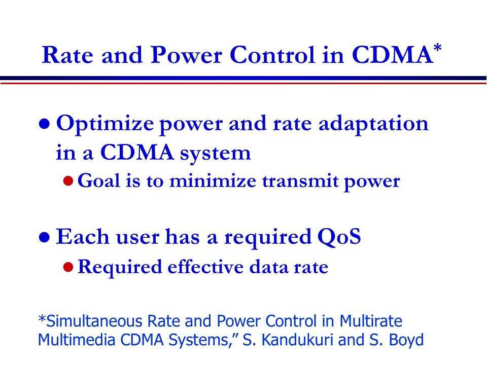 Optimize power and rate adaptation in a CDMA system Goal is to minimize transmit power Each user has a required QoS Required effective data rate Rate and Power Control in CDMA * *Simultaneous Rate and Power Control in Multirate Multimedia CDMA Systems, S.