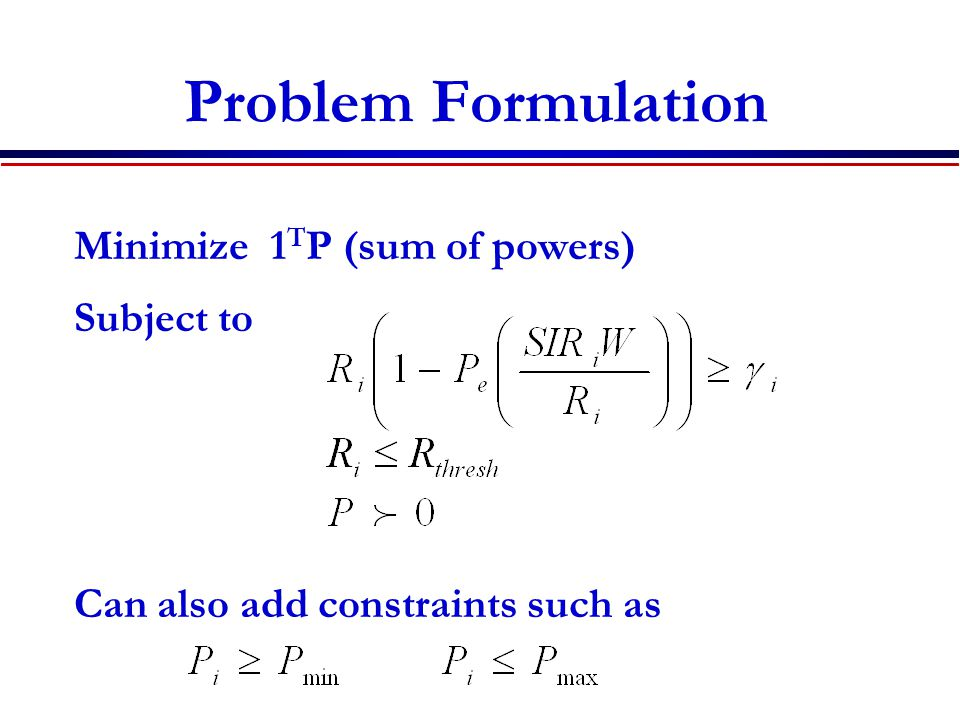 Problem Formulation Minimize 1 T P (sum of powers) Subject to Can also add constraints such as