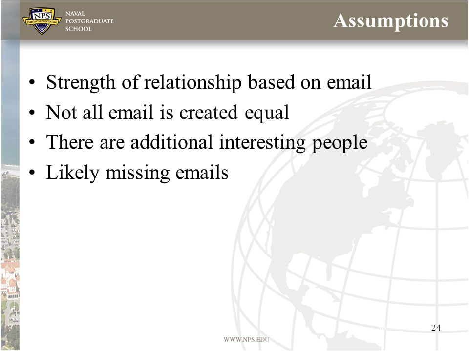 Assumptions Strength of relationship based on email Not all email is created equal There are additional interesting people Likely missing emails 24