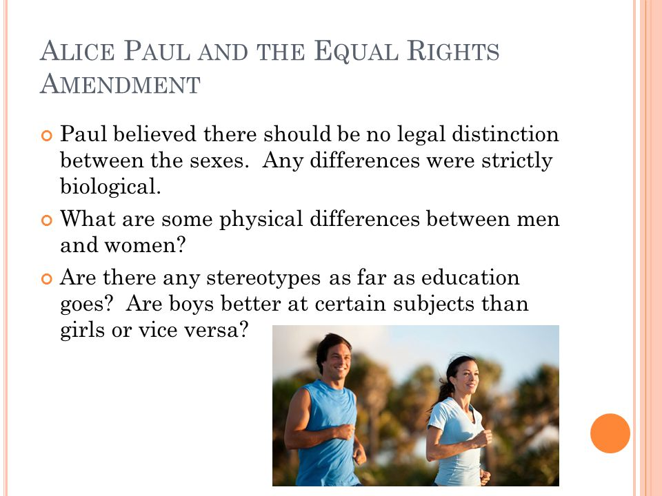 A LICE P AUL AND THE E QUAL R IGHTS A MENDMENT Paul believed there should be no legal distinction between the sexes.