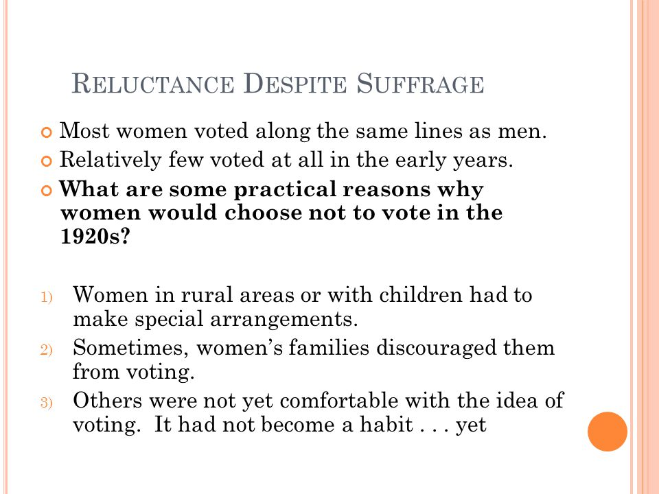 R ELUCTANCE D ESPITE S UFFRAGE Most women voted along the same lines as men. Relatively few voted at all in the early years. What are some practical r