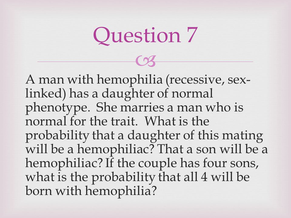  A man with hemophilia (recessive, sex- linked) has a daughter of normal phenotype. She marries a man who is normal for the trait. What is the probab