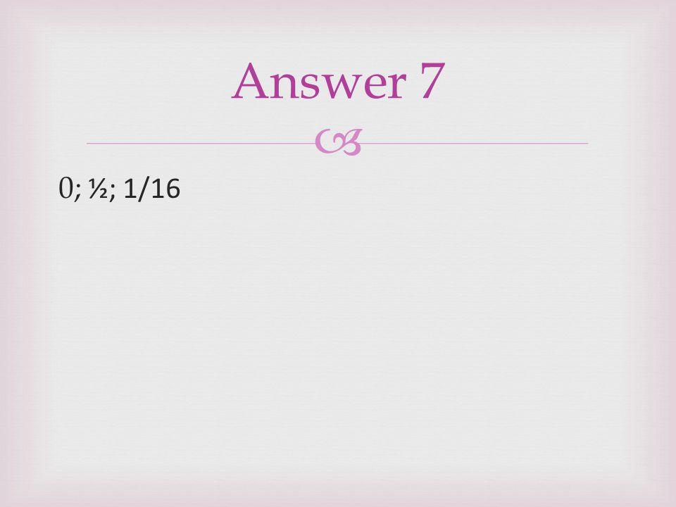  0; ½; 1/16 Answer 7