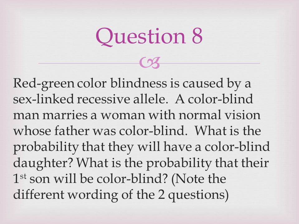  Red-green color blindness is caused by a sex-linked recessive allele. A color-blind man marries a woman with normal vision whose father was color-bl