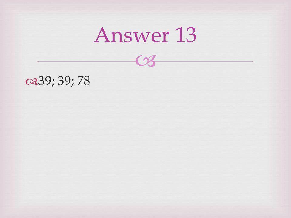   39; 39; 78 Answer 13