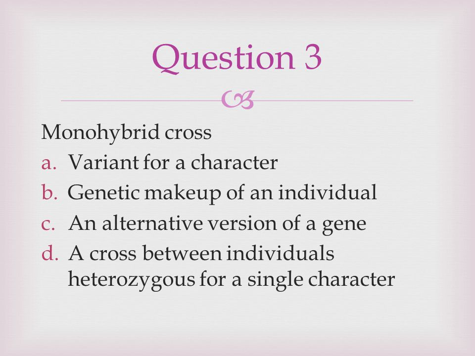  Monohybrid cross a.Variant for a character b.Genetic makeup of an individual c.An alternative version of a gene d.A cross between individuals heterozygous for a single character Answer 3