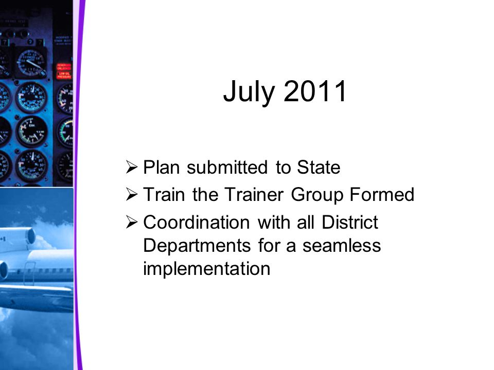 July 2011  Plan submitted to State  Train the Trainer Group Formed  Coordination with all District Departments for a seamless implementation